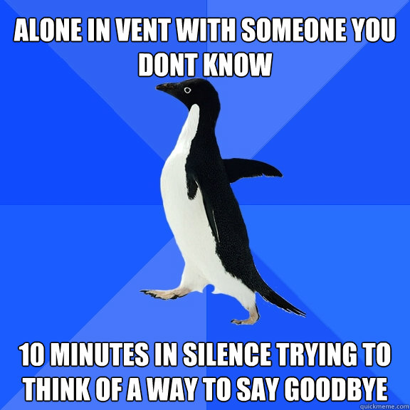 alone in vent with someone you dont know  10 minutes in silence trying to think of a way to say goodbye - alone in vent with someone you dont know  10 minutes in silence trying to think of a way to say goodbye  Socially Awkward Penguin