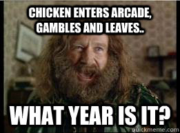 Chicken enters arcade, gambles and leaves.. What year is it? - Chicken enters arcade, gambles and leaves.. What year is it?  What year is it