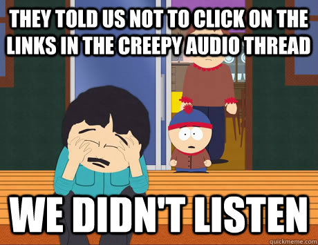 They told us not to click on the links in the creepy audio thread We didn't listen