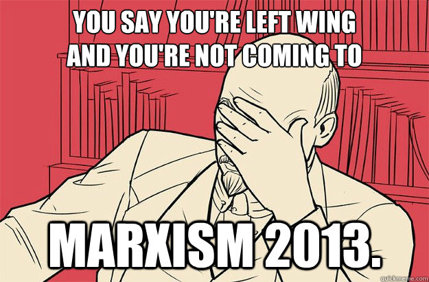 You say you're left wing And You're not coming to Marxism 2013.