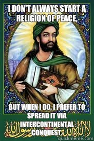 I don't always start a religion of peace, But when I do, I prefer to spread it via intercontinental conquest.