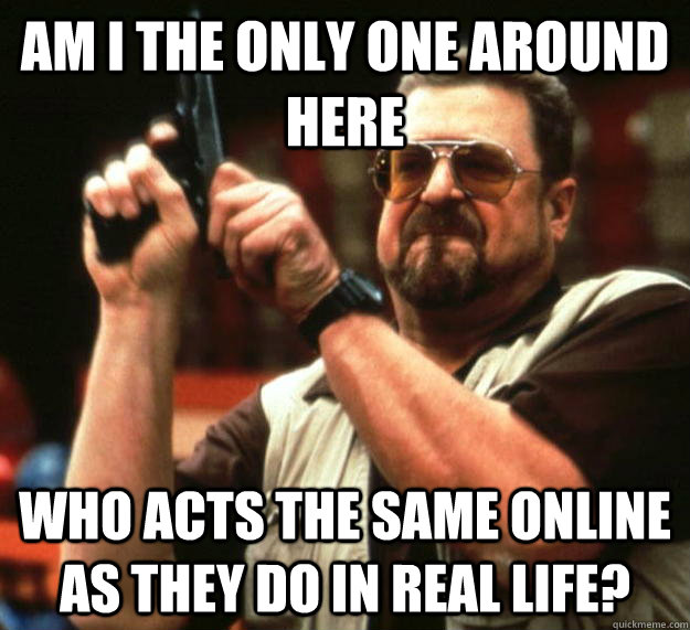 am I the only one around here who acts the same online as they do in real life? - am I the only one around here who acts the same online as they do in real life?  Angry Walter