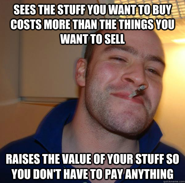 Sees the stuff you want to buy costs more than the things you want to sell Raises the value of your stuff so you don't have to pay anything - Sees the stuff you want to buy costs more than the things you want to sell Raises the value of your stuff so you don't have to pay anything  Misc