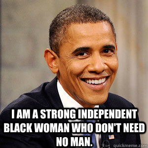 I am a strong independent black woman who don't need no man.  Barack Obama