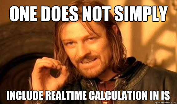 one does not simply Include realtime calculation in IS