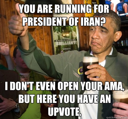 You are running for President of Iran? I don't even open your AMA, but here you have an upvote. - You are running for President of Iran? I don't even open your AMA, but here you have an upvote.  Upvote Obama