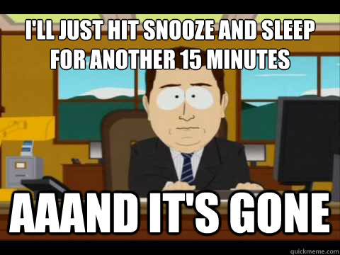 I'll just hit snooze and sleep for another 15 minutes Aaand It's gone - I'll just hit snooze and sleep for another 15 minutes Aaand It's gone  And its gone