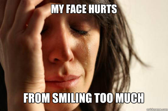 My face hurts  from smiling too much - My face hurts  from smiling too much  First World Problems