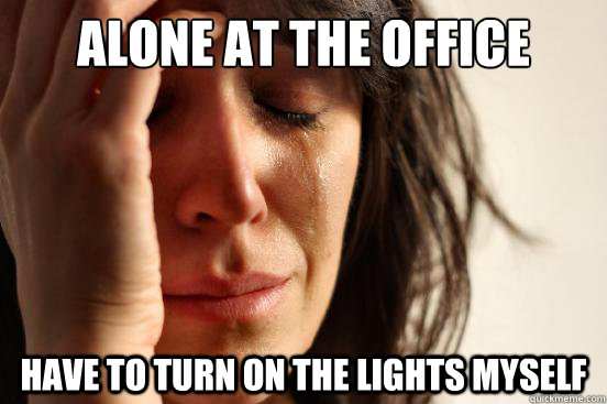 Alone at the office Have to turn on the lights myself - Alone at the office Have to turn on the lights myself  First World Problems
