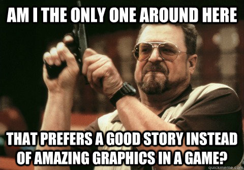 Am I the only one around here that prefers a good story instead of amazing graphics in a game? - Am I the only one around here that prefers a good story instead of amazing graphics in a game?  Am I the only one