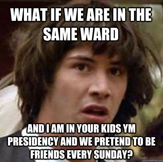 what if we are in the same ward and I am in your kids YM Presidency and we pretend to be friends every Sunday? - what if we are in the same ward and I am in your kids YM Presidency and we pretend to be friends every Sunday?  conspiracy keanu