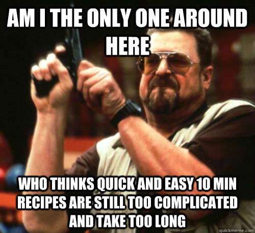 AM i the only one around here Who thinks quick and easy 10 min Recipes are still too complicated and take too long - AM i the only one around here Who thinks quick and easy 10 min Recipes are still too complicated and take too long  Am I The Only One Around Here