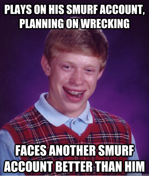 Plays on his smurf account, planning on wrecking faces another smurf account better than him - Plays on his smurf account, planning on wrecking faces another smurf account better than him  Bad Luck Brian