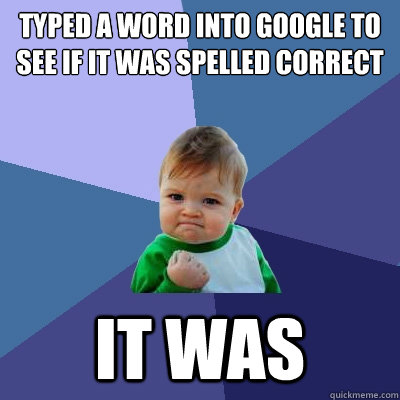 typed a word into google to see if it was spelled correct it was - typed a word into google to see if it was spelled correct it was  Success Kid