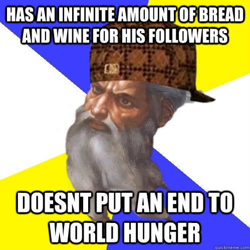 has an infinite amount of bread and wine for his followers doesnt put an end to world hunger  Scumbag Advice God