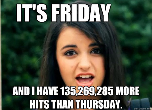 It's Friday and i have 135,269,285 more hits than thursday. - It's Friday and i have 135,269,285 more hits than thursday.  Awkward Rebecca Black