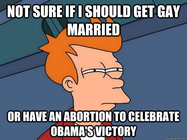 not sure if I should get gay married or have an abortion to celebrate Obama's victory - not sure if I should get gay married or have an abortion to celebrate Obama's victory  Futurama Fry