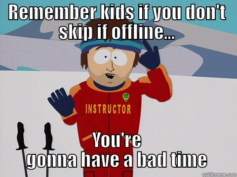 REMEMBER KIDS IF YOU DON'T SKIP IF OFFLINE... YOU'RE GONNA HAVE A BAD TIME Youre gonna have a bad time
