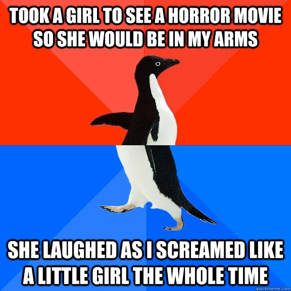 Took a girl to see a horror movie so she would be in my arms  she laughed as I screamed like a little girl the whole time - Took a girl to see a horror movie so she would be in my arms  she laughed as I screamed like a little girl the whole time  Socially Awesome Awkward Penguin