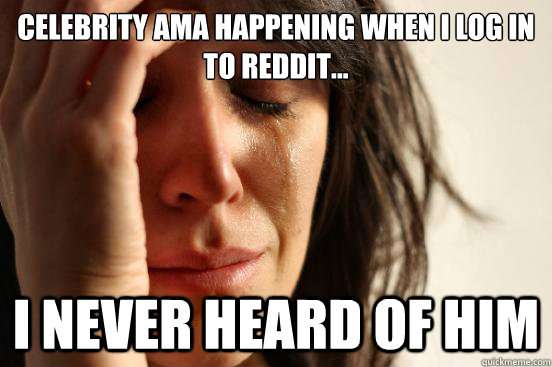 Celebrity AMA happening when I log in to Reddit... I Never heard of him - Celebrity AMA happening when I log in to Reddit... I Never heard of him  First World Problems