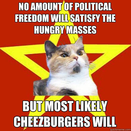 No amount of political freedom will satisfy the hungry masses  but most likely cheezburgers will - No amount of political freedom will satisfy the hungry masses  but most likely cheezburgers will  Lenin Cat