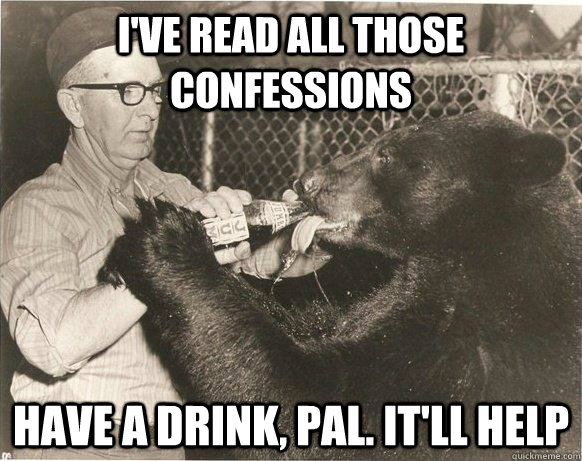 I've read all those confessions have a drink, pal. it'll help - I've read all those confessions have a drink, pal. it'll help  Misc