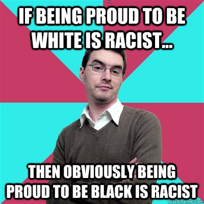 If being proud to be white is racist... then obviously being proud to be black is racist