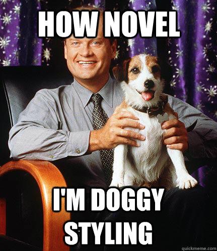How novel I'm doggy styling  - How novel I'm doggy styling   The dog from Frasier