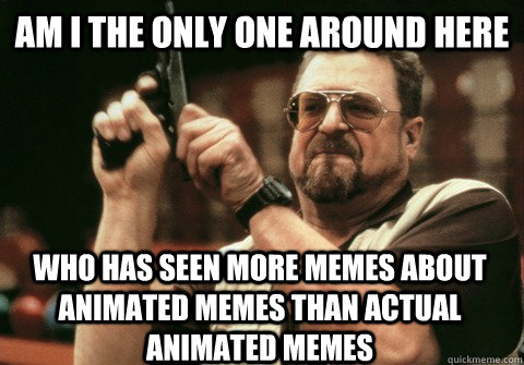 Am I the only one around here who has seen more memes about animated memes than actual animated memes - Am I the only one around here who has seen more memes about animated memes than actual animated memes  Am I the only one