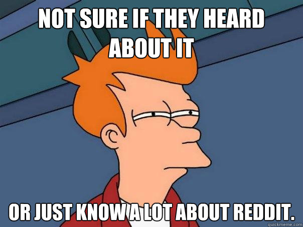 Not sure if they heard about it  Or just know a lot about reddit. - Not sure if they heard about it  Or just know a lot about reddit.  Futurama Fry