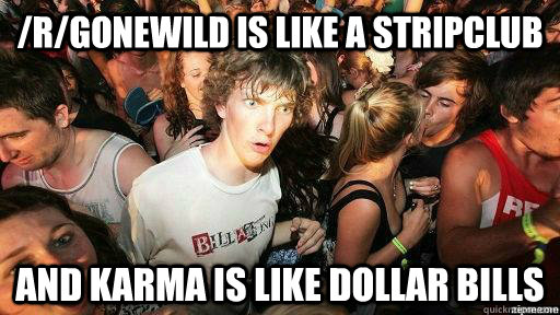 /r/gonewild is like a stripclub and karma is like dollar bills - /r/gonewild is like a stripclub and karma is like dollar bills  Suddenly Clarity Clarence