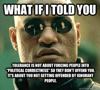 What if i told you Tolerance is not about forcing people into