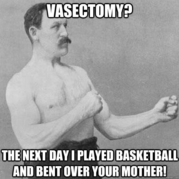 vasectomy? The next day I played basketball and bent over your mother! - vasectomy? The next day I played basketball and bent over your mother!  overly manly man