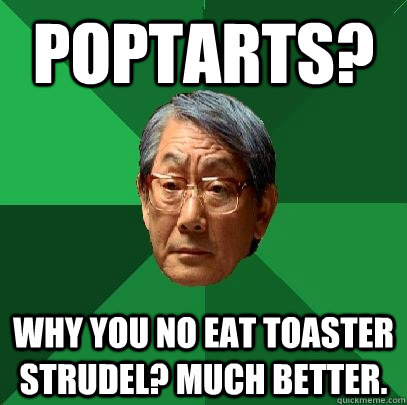 poptarts? why you no eat toaster strudel? much better. - poptarts? why you no eat toaster strudel? much better.  High Expectations Asian Father