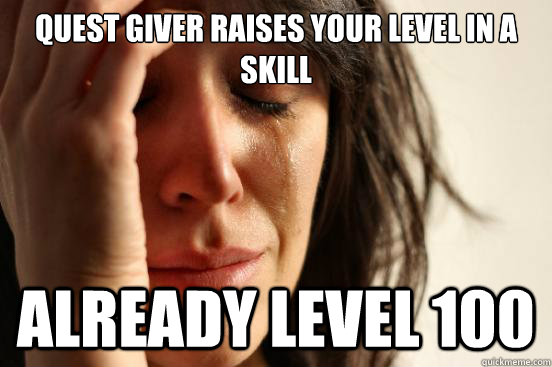 Quest giver raises your level in a skill Already level 100 - Quest giver raises your level in a skill Already level 100  First World Problems