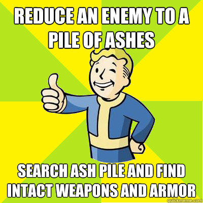 reduce an enemy to a pile of ashes search ash pile and find intact weapons and armor  Fallout new vegas
