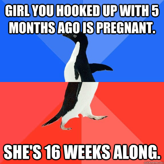 Girl you hooked up with 5 months ago is pregnant. She's 16 weeks along. - Girl you hooked up with 5 months ago is pregnant. She's 16 weeks along.  Socially Awkward Awesome Penguin