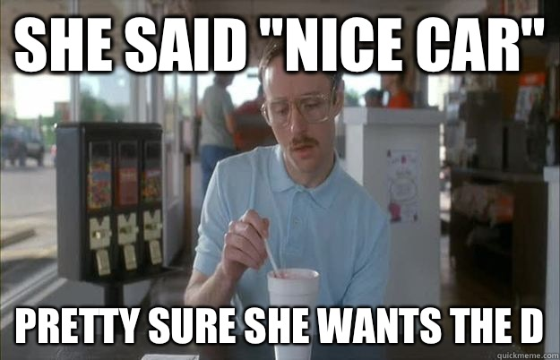 "She said ""nice car"" Pretty sure she wants the D - Kip from ..."