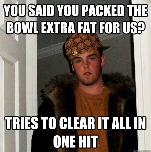you said you packed the bowl extra fat for us? tries to clear it all in one hit