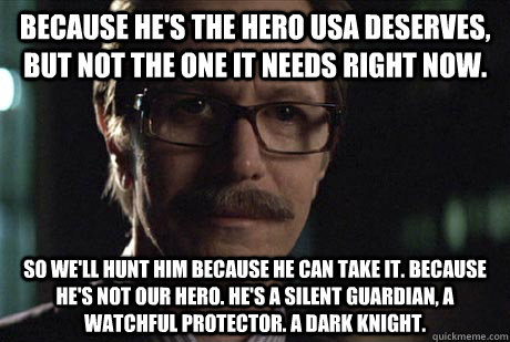 Because he's the hero USA deserves, but not the one it needs right now.  So we'll hunt him because he can take it. Because he's not our hero. He's a silent guardian, a watchful protector. A dark knight. - Because he's the hero USA deserves, but not the one it needs right now.  So we'll hunt him because he can take it. Because he's not our hero. He's a silent g