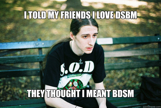 I told my friends I love DSBM They thought i meant BDSM - I told my friends I love DSBM They thought i meant BDSM  FirstWorldMetalProblems