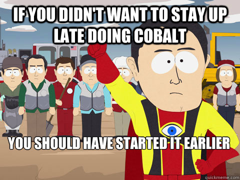 If you didn't want to stay up late doing Cobalt You should have started it earlier - If you didn't want to stay up late doing Cobalt You should have started it earlier  Captain Hindsight