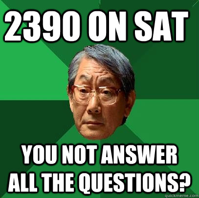 2390 on sat you not answer all the questions? - 2390 on sat you not answer all the questions?  High Expectations Asian Father
