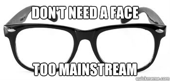 Don't need a face too mainstream  Instant Hipster