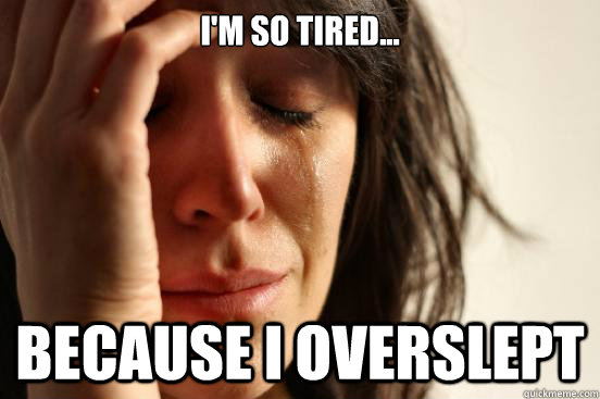 I'm so tired... Because I overslept - I'm so tired... Because I overslept  First World Problems
