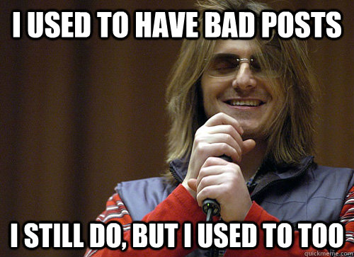 I used to have bad posts I still do, but i used to too - I used to have bad posts I still do, but i used to too  Mitch Hedberg Meme