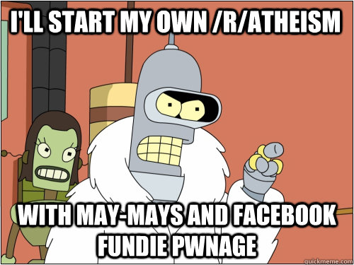 I'll start my own /r/atheism with may-mays and facebook fundie pwnage - I'll start my own /r/atheism with may-mays and facebook fundie pwnage  Blackjack Bender
