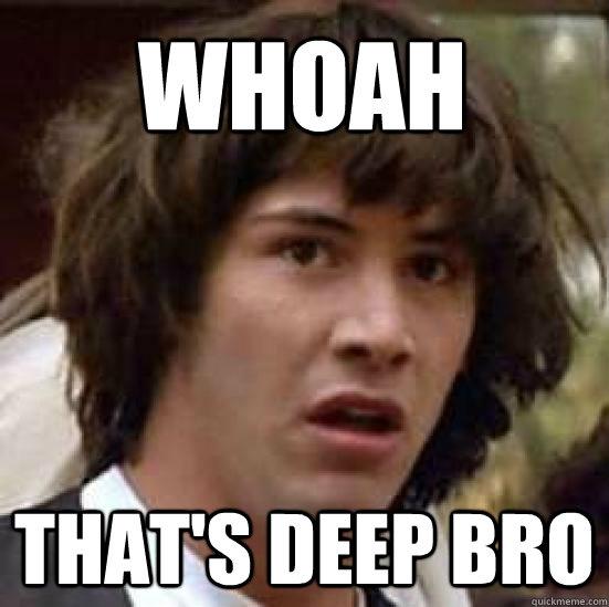 whoah that's deep bro - whoah that's deep bro  conspiracy keanu