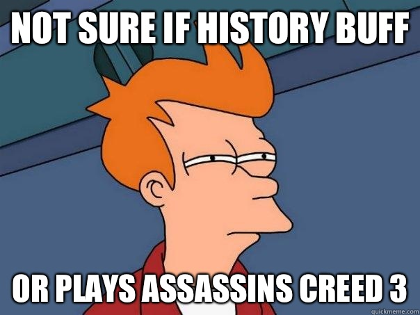 Not sure if history buff or plays assassins creed 3 - Not sure if history buff or plays assassins creed 3  Futurama Fry