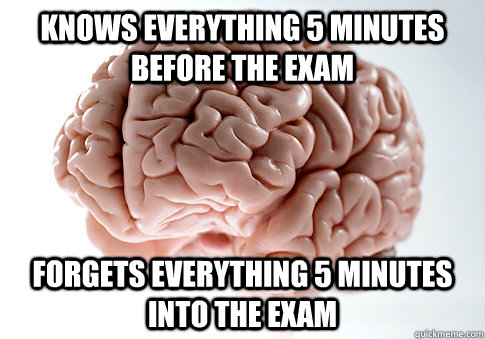 Knows everything 5 minutes before the exam Forgets everything 5 minutes into the exam  Scumbag Brain